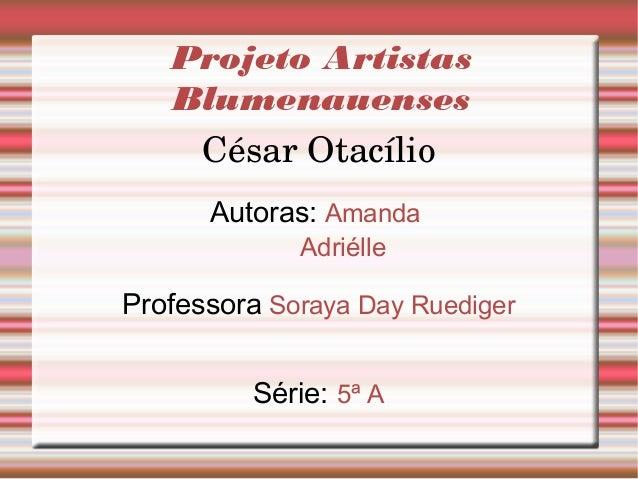 Projeto Artistas Blumenauenses CésarOtacílio Autoras: Amanda Adriélle Professora Soraya Day Ruediger Série: 5ª A