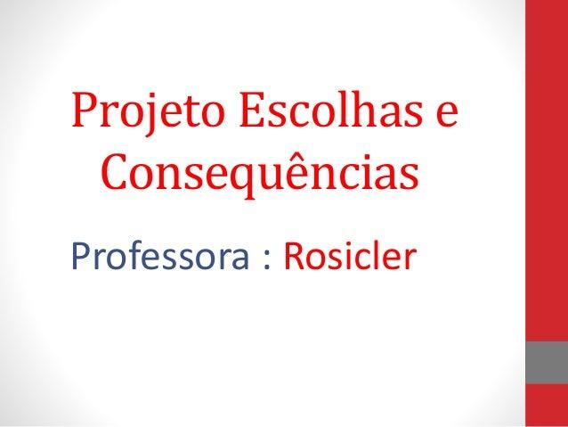 Projeto Escolhas e Consequências Professora : Rosicler