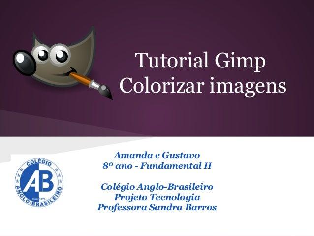 Tutorial Gimp Colorizar imagens  Amanda e Gustavo 8º ano - Fundamental II Colégio Anglo-Brasileiro Projeto Tecnologia Prof...