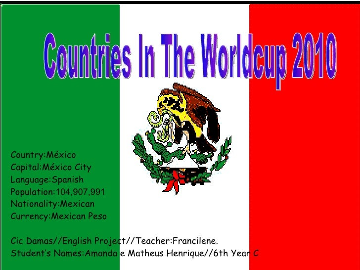 Country:México Capital:México City Language:Spanish Population: 104,907,991  Nationality:Mexican Currency:Mexican Peso Cic...