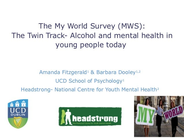 The My World Survey (MWS):The Twin Track- Alcohol and mental health in            young people today         Amanda Fitzge...
