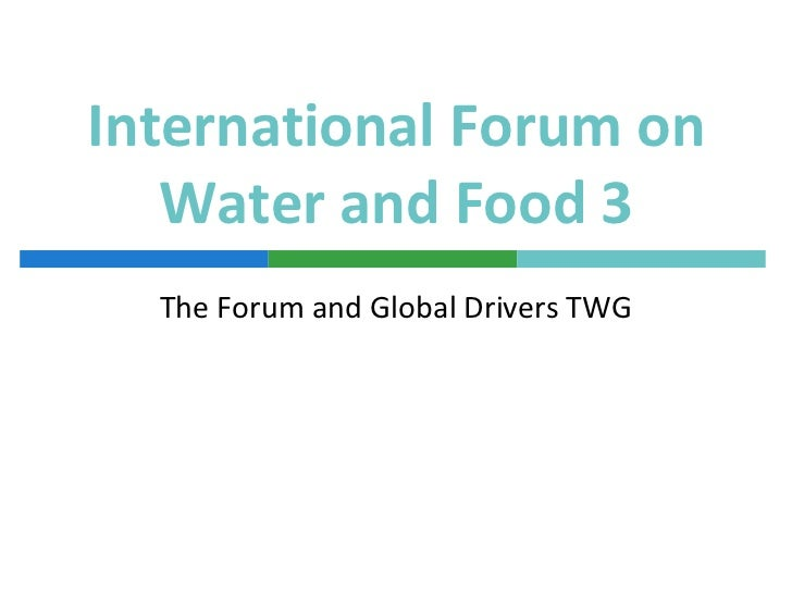 International Forum on   Water and Food 3  The Forum and Global Drivers TWG
