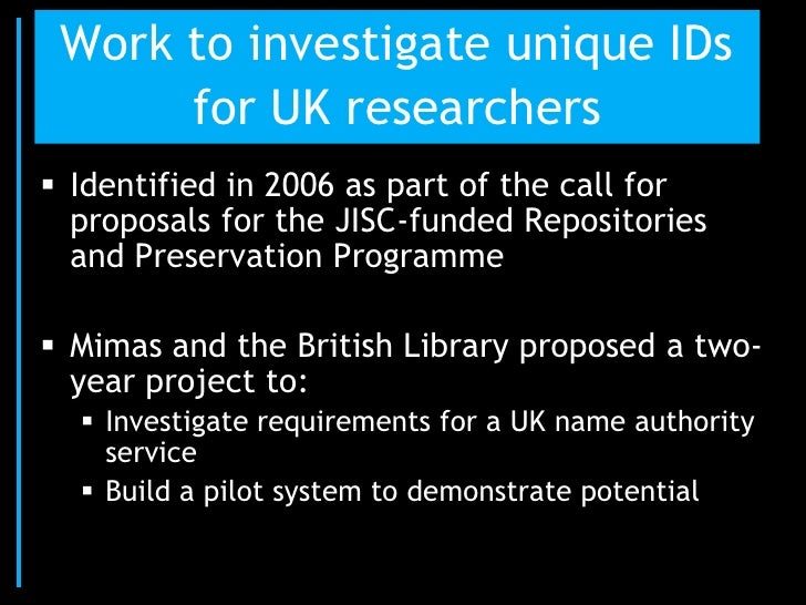 Work to investigate unique IDs      for UK researchers Identified in 2006 as part of the call for  proposals for the JISC...