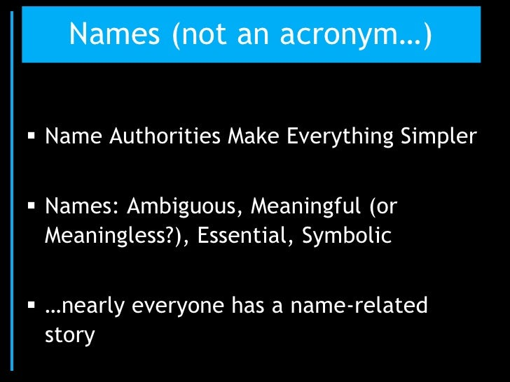 Names (not an acronym…) Name Authorities Make Everything Simpler Names: Ambiguous, Meaningful (or  Meaningless?), Essent...
