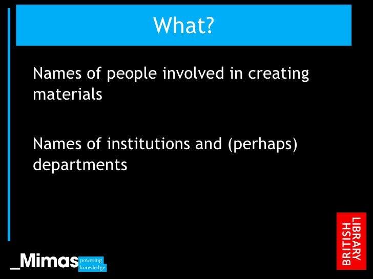 What? <ul><li>Names of people involved in creating materials </li></ul><ul><li>Names of institutions and (perhaps) departm...