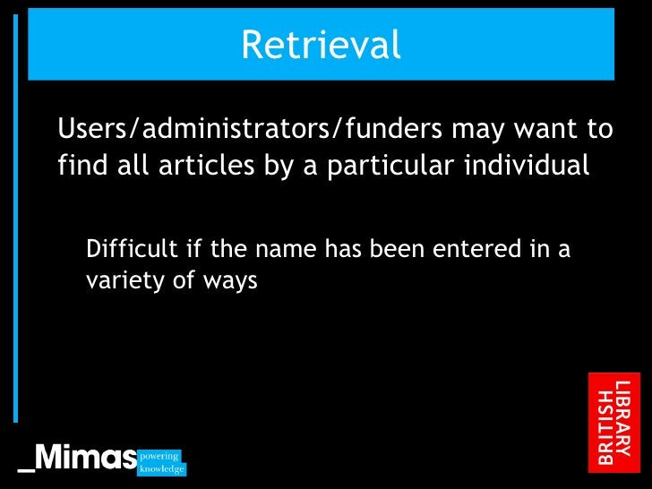 Retrieval <ul><li>Users/administrators/funders may want to find all articles by a particular individual </li></ul><ul><ul>...