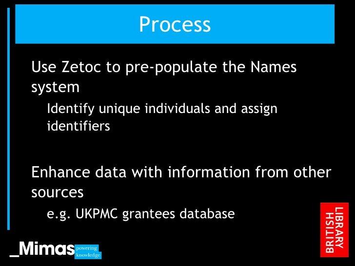 Process <ul><li>Use Zetoc to pre-populate the Names system </li></ul><ul><ul><li>Identify unique individuals and assign id...