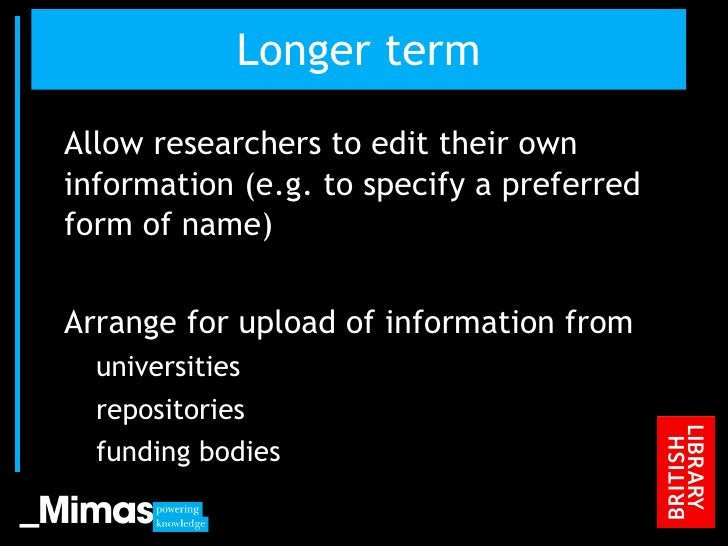 Longer term <ul><li>Allow researchers to edit their own information (e.g. to specify a preferred form of name) </li></ul><...