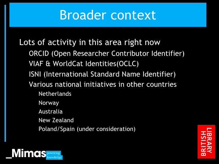 Broader context <ul><li>Lots of activity in this area right now </li></ul><ul><ul><li>ORCID (Open Researcher Contributor I...