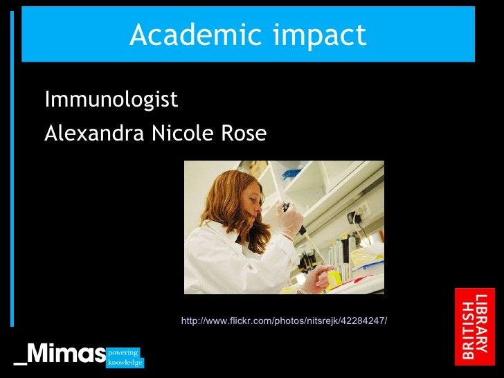 Academic impact <ul><li>Immunologist </li></ul><ul><li>Alexandra Nicole Rose  </li></ul>JISC Conference, 2010 http://www.f...