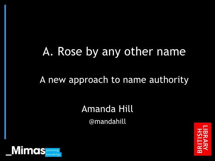 A. Rose by any other name A new approach to name authority Amanda Hill @mandahill JISC Conference, 2010