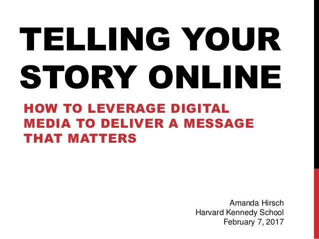 TELLING YOUR STORY ONLINE HOW TO LEVERAGE DIGITAL MEDIA TO DELIVER A MESSAGE THAT MATTERS Amanda Hirsch Harvard Kennedy Sc...