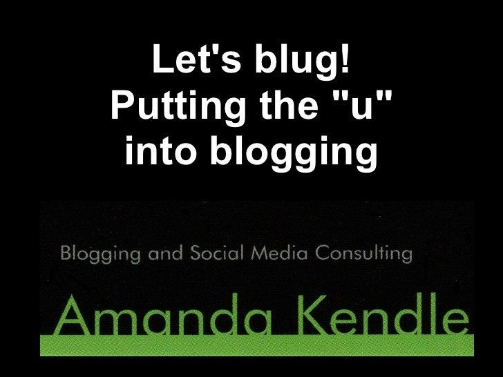 """Lets blug!Putting the """"u"""" into blogging"""