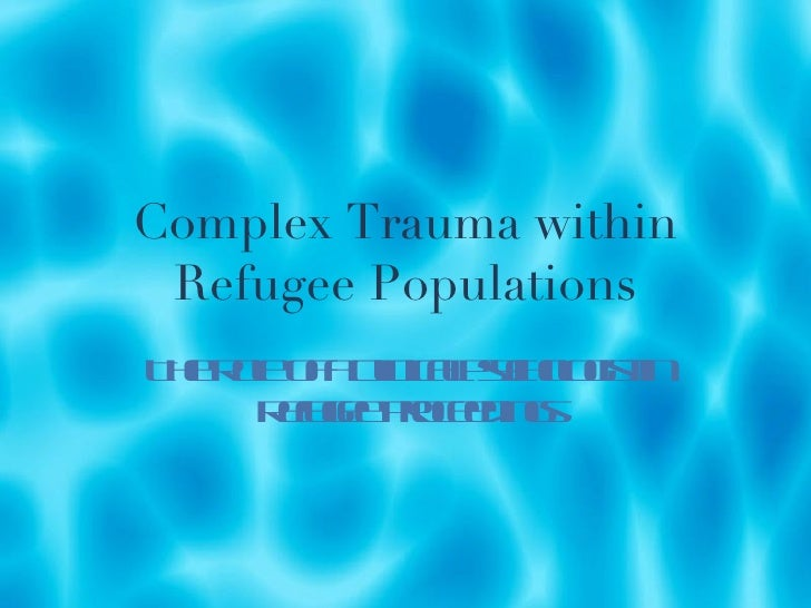 Complex Trauma within Refugee Populations The Role of a Clinical Psychologist in Refugee Proceedings
