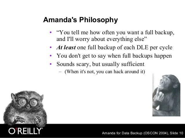 "Amanda for Data Backup (OSCON 2004), Slide 10 Amanda's Philosophy • ""You tell me how often you want a full backup, and I'l..."