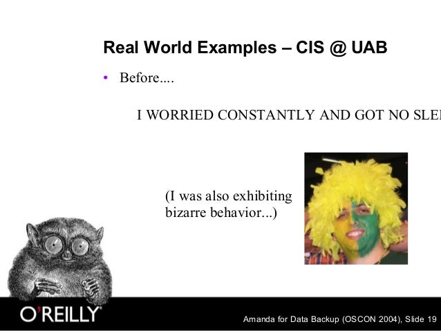 Amanda for Data Backup (OSCON 2004), Slide 19 Real World Examples – CIS @ UAB • Before.... I WORRIED CONSTANTLY AND GOT NO...