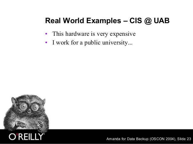 Amanda for Data Backup (OSCON 2004), Slide 23 Real World Examples – CIS @ UAB • This hardware is very expensive • I work f...
