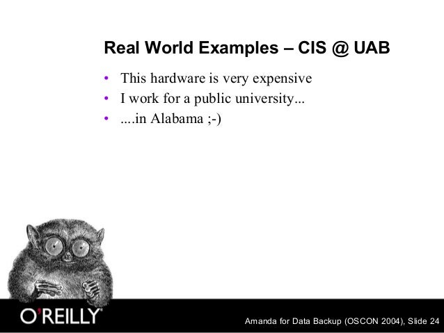 Amanda for Data Backup (OSCON 2004), Slide 24 Real World Examples – CIS @ UAB • This hardware is very expensive • I work f...