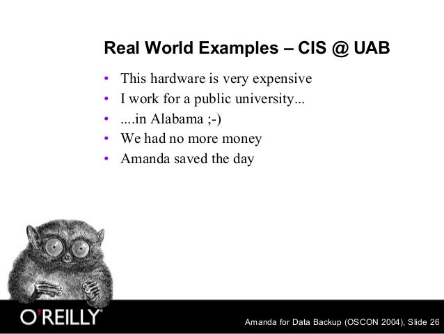 Amanda for Data Backup (OSCON 2004), Slide 26 Real World Examples – CIS @ UAB • This hardware is very expensive • I work f...