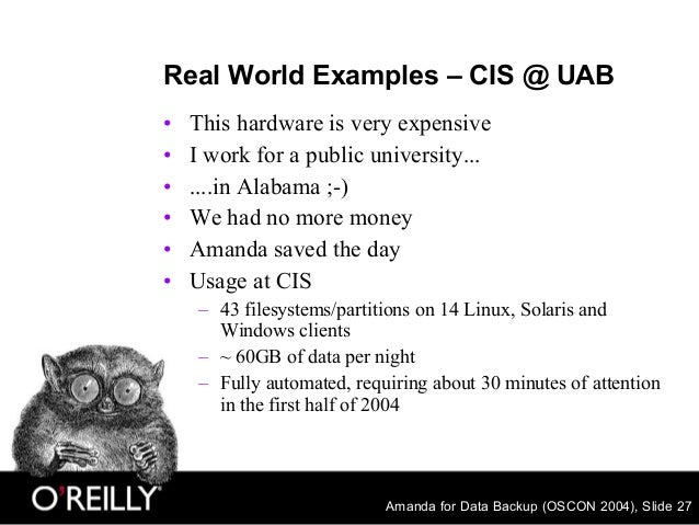 Amanda for Data Backup (OSCON 2004), Slide 27 Real World Examples – CIS @ UAB • This hardware is very expensive • I work f...