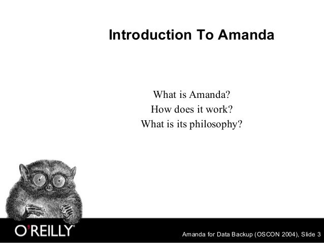 Amanda for Data Backup (OSCON 2004), Slide 3 Introduction To Amanda What is Amanda? How does it work? What is its philosop...