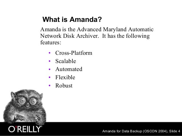 Amanda for Data Backup (OSCON 2004), Slide 4 What is Amanda? • Cross-Platform • Scalable • Automated • Flexible • Robust A...