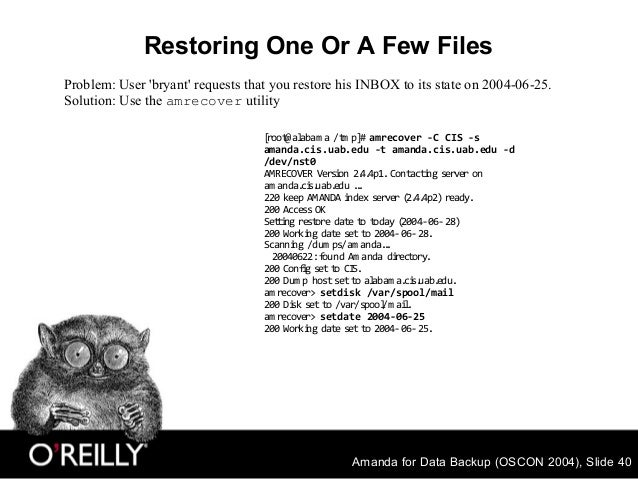 Amanda for Data Backup (OSCON 2004), Slide 40 Restoring One Or A Few Files [root@alabam a /tm p]# amrecover -C CIS -s aman...