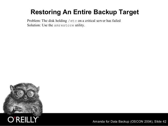 Amanda for Data Backup (OSCON 2004), Slide 42 Restoring An Entire Backup Target Problem: The disk holding /etc on a critic...