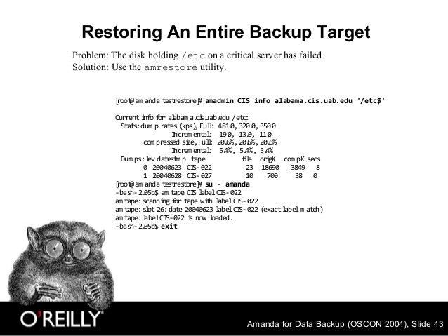 Amanda for Data Backup (OSCON 2004), Slide 43 Restoring An Entire Backup Target Problem: The disk holding /etc on a critic...