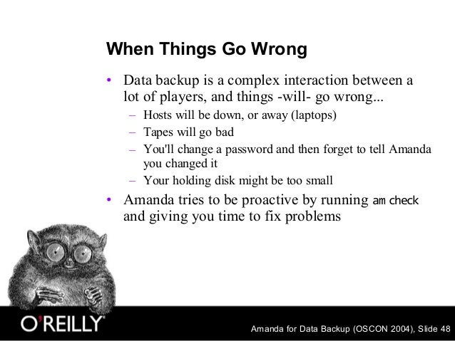Amanda for Data Backup (OSCON 2004), Slide 48 When Things Go Wrong • Data backup is a complex interaction between a lot of...