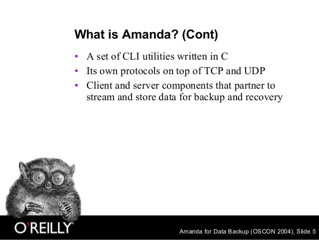 Amanda for Data Backup (OSCON 2004), Slide 5 What is Amanda? (Cont) • A set of CLI utilities written in C • Its own protoc...