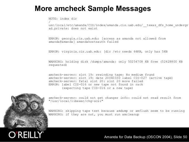 Amanda for Data Backup (OSCON 2004), Slide 50 More amcheck Sample Messages NOTE: index dir / usr/local/etc/amanda/CIS/inde...