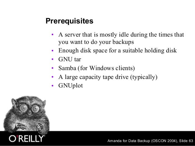 Amanda for Data Backup (OSCON 2004), Slide 63 Prerequisites • A server that is mostly idle during the times that you want ...