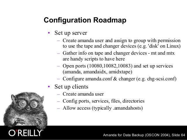 Amanda for Data Backup (OSCON 2004), Slide 64 Configuration Roadmap • Set up server – Create amanda user and assign to gro...