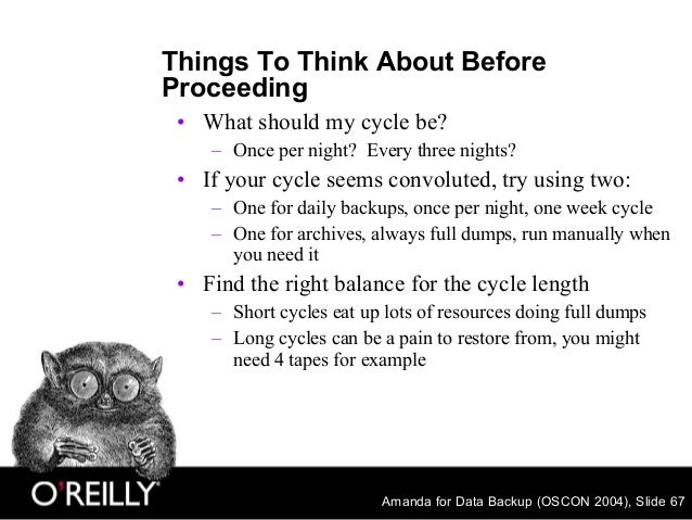 Amanda for Data Backup (OSCON 2004), Slide 67 Things To Think About Before Proceeding • What should my cycle be? – Once pe...