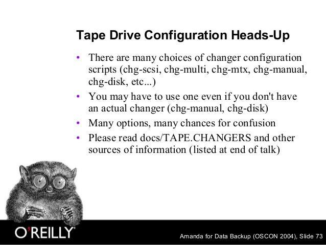 Amanda for Data Backup (OSCON 2004), Slide 73 Tape Drive Configuration Heads-Up • There are many choices of changer config...
