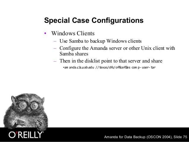Amanda for Data Backup (OSCON 2004), Slide 75 Special Case Configurations • Windows Clients – Use Samba to backup Windows ...