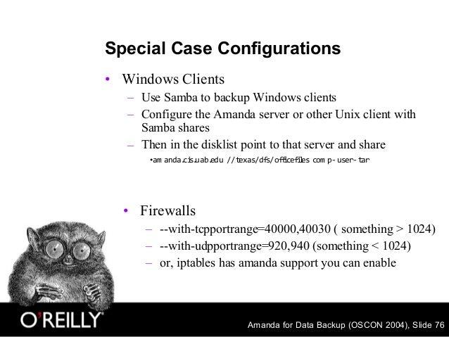 Amanda for Data Backup (OSCON 2004), Slide 76 Special Case Configurations • Windows Clients – Use Samba to backup Windows ...