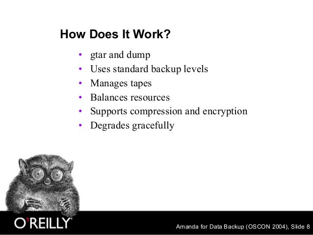 Amanda for Data Backup (OSCON 2004), Slide 8 How Does It Work? • gtar and dump • Uses standard backup levels • Manages tap...