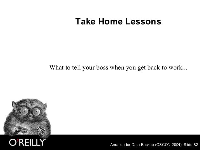 Amanda for Data Backup (OSCON 2004), Slide 82 Take Home Lessons What to tell your boss when you get back to work...
