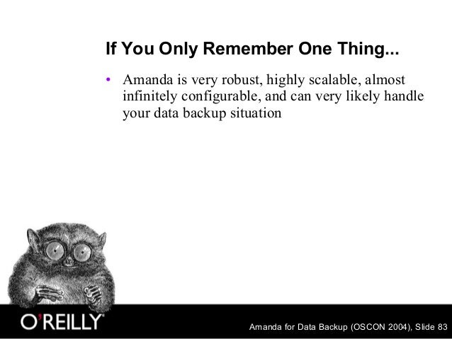 Amanda for Data Backup (OSCON 2004), Slide 83 If You Only Remember One Thing... • Amanda is very robust, highly scalable, ...