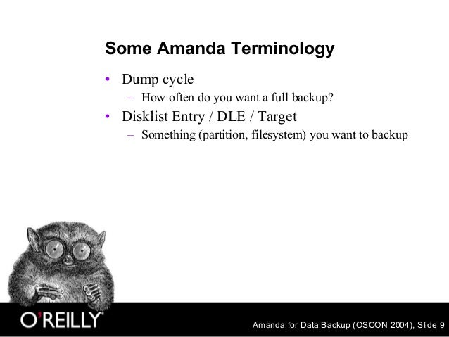 Amanda for Data Backup (OSCON 2004), Slide 9 Some Amanda Terminology • Dump cycle – How often do you want a full backup? •...