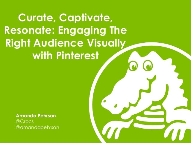 Curate, Captivate, Resonate: Engaging The Right Audience Visually with Pinterest  Amanda Pehrson @Crocs @amandapehrson