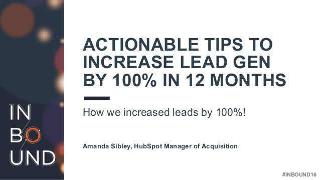 #INBOUND16 ACTIONABLE TIPS TO INCREASE LEAD GEN BY 100% IN 12 MONTHS How we increased leads by 100%! Amanda Sibley, HubSpo...