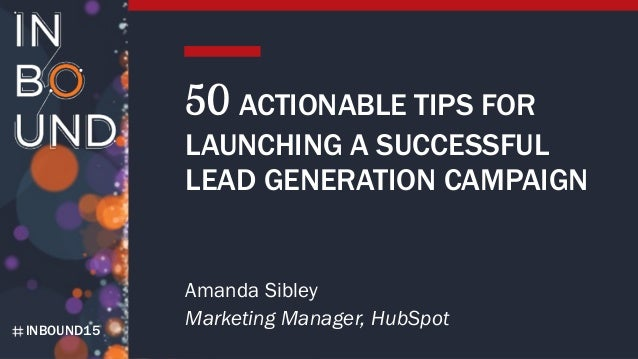 INBOUND15 50 ACTIONABLE TIPS FOR LAUNCHING A SUCCESSFUL LEAD GENERATION CAMPAIGN Amanda Sibley Marketing Manager, HubSpot