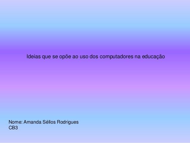 Ideias que se opõe ao uso dos computadores na educaçãoNome: Amanda Séllos RodriguesCB3