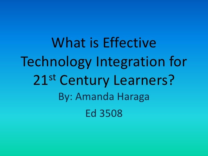 What is Effective Technology Integration for 21st Century Learners?<br />By: Amanda Haraga<br />Ed 3508<br />