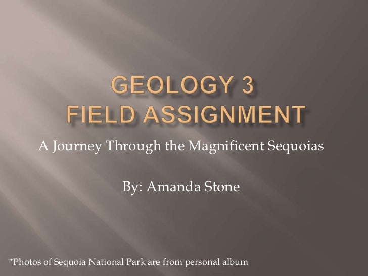 Geology 3  Field assignment<br />A Journey Through the Magnificent Sequoias<br />By: Amanda Stone<br />*Photos of Sequoia ...