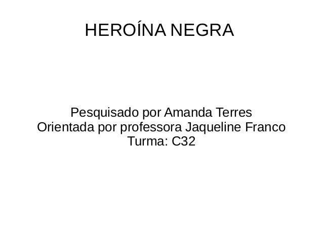 HEROÍNA NEGRA Pesquisado por Amanda Terres Orientada por professora Jaqueline Franco Turma: C32
