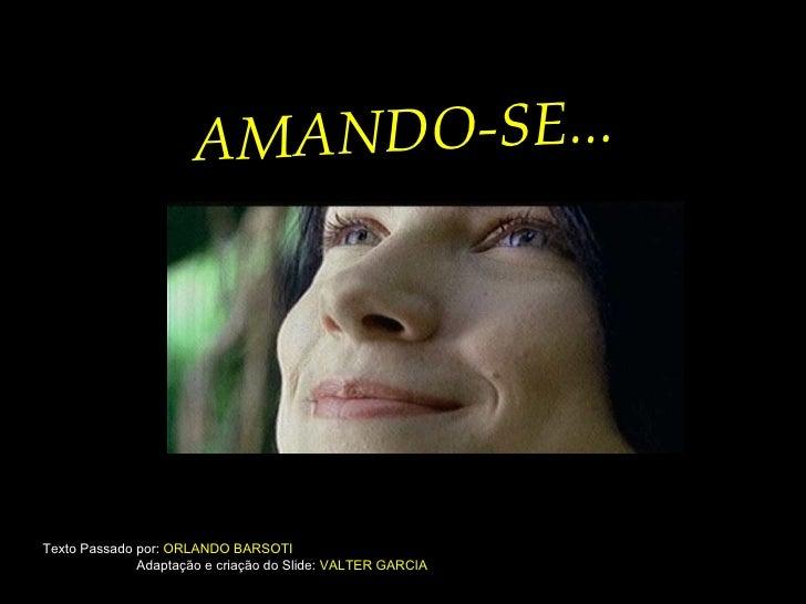 Texto Passado por:  ORLANDO BARSOTI   Adaptação e criação do Slide:  VALTER GARCIA AMANDO-SE...